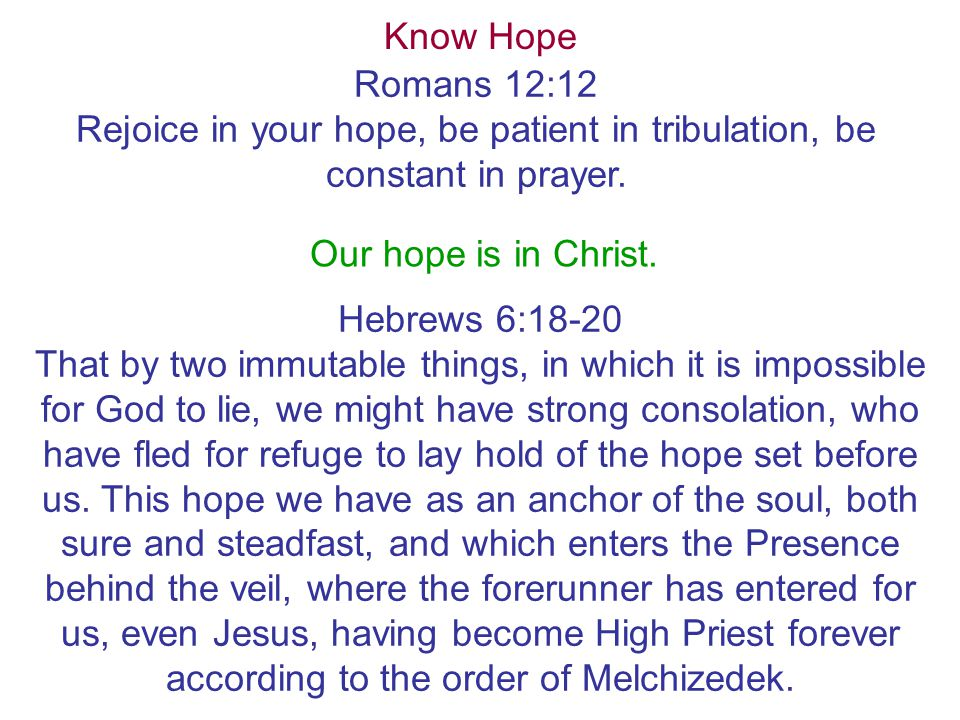 Know Hope Romans 12:12 Rejoice in your hope, be patient in tribulation, be constant in prayer.