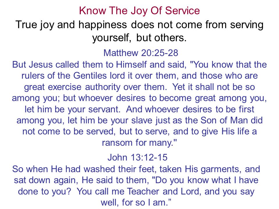 Know The Joy Of Service True joy and happiness does not come from serving yourself, but others. Matthew 20:25-28 But Jesus called them to Himself and