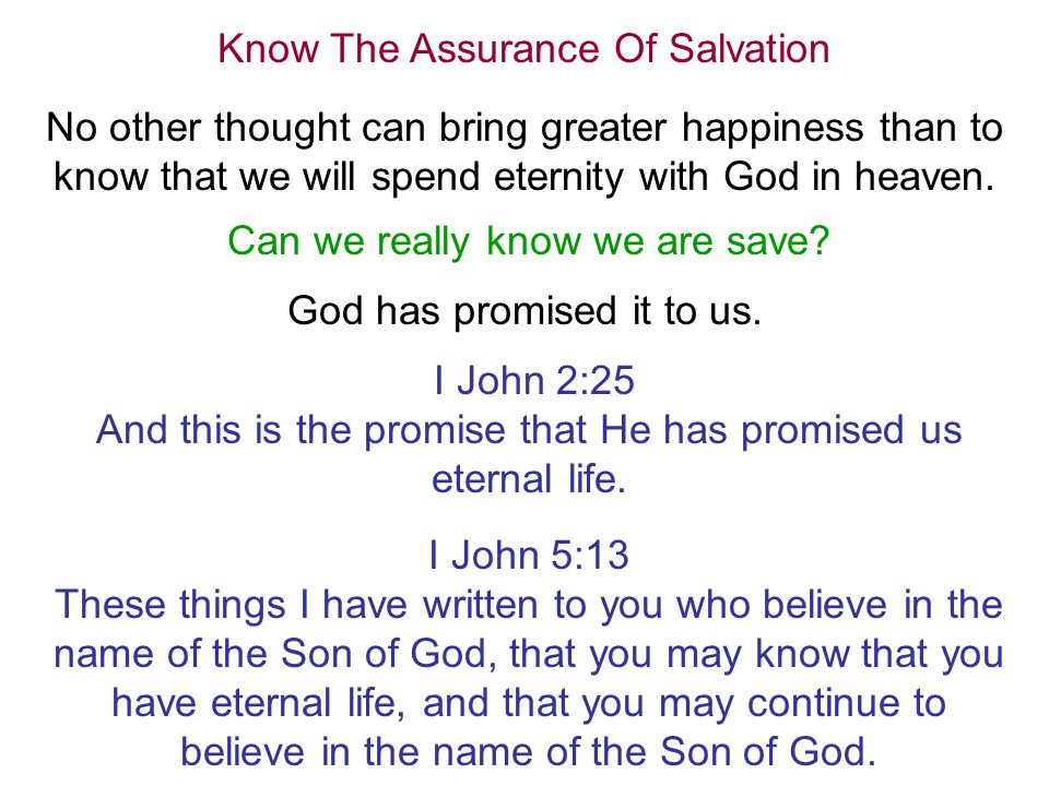 Know The Assurance Of Salvation No other thought can bring greater happiness than to know that we will spend eternity with God in heaven.