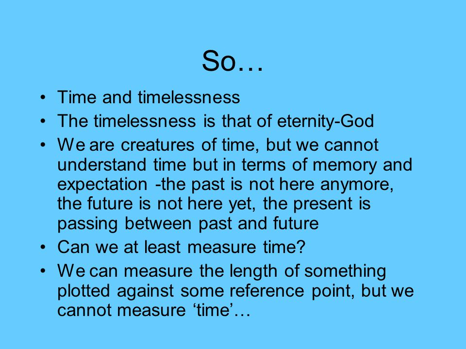 So… Time and timelessness The timelessness is that of eternity-God We are creatures of time, but we cannot understand time but in terms of memory and expectation -the past is not here anymore, the future is not here yet, the present is passing between past and future Can we at least measure time.