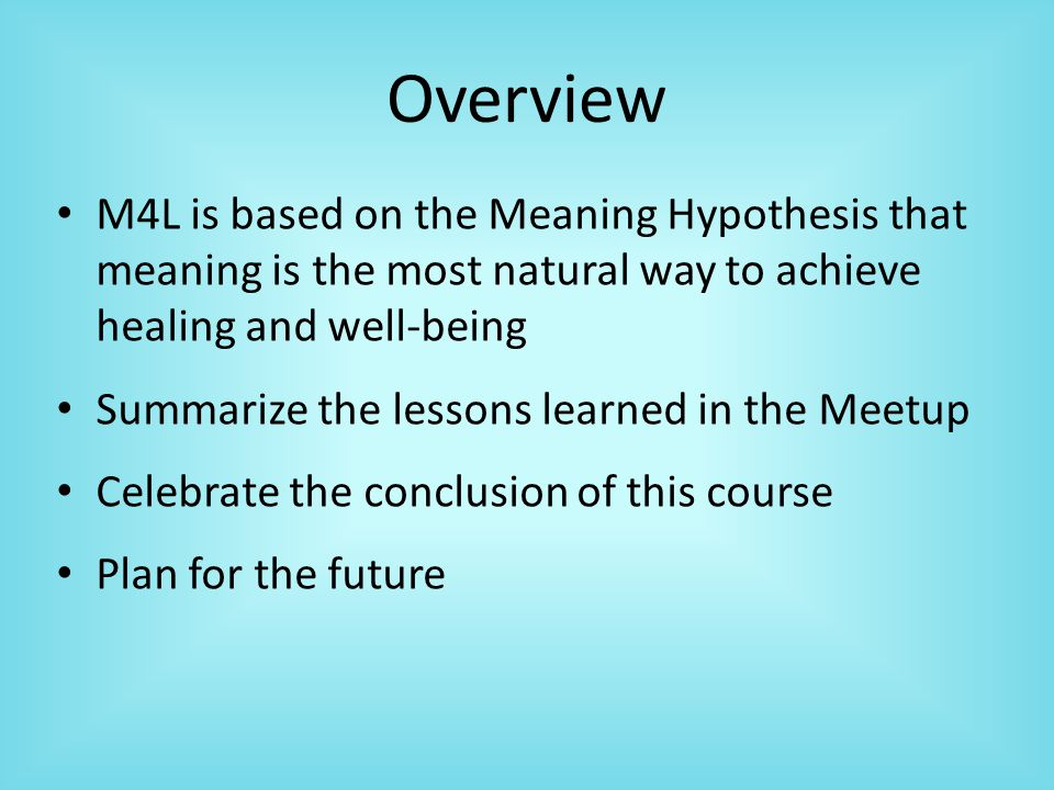 Overview M4L is based on the Meaning Hypothesis that meaning is the most natural way to achieve healing and well-being Summarize the lessons learned in the Meetup Celebrate the conclusion of this course Plan for the future