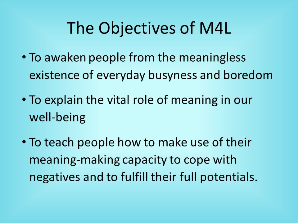 The Objectives of M4L To awaken people from the meaningless existence of everyday busyness and boredom To explain the vital role of meaning in our well-being To teach people how to make use of their meaning-making capacity to cope with negatives and to fulfill their full potentials.