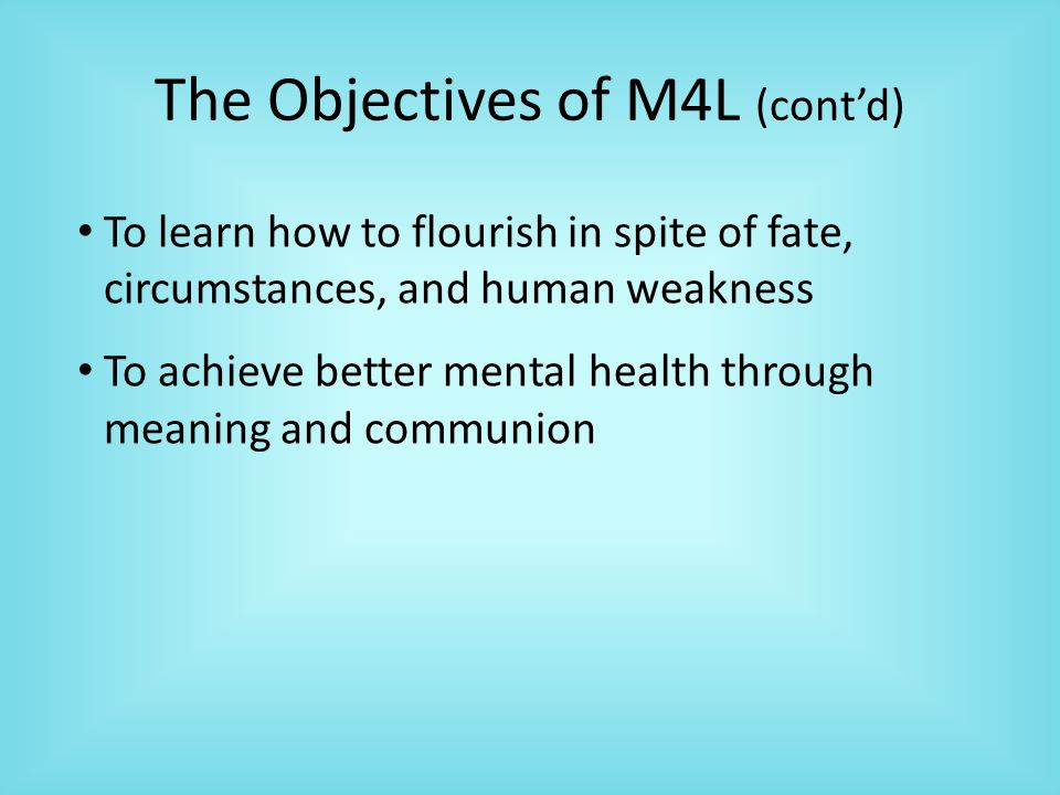The Objectives of M4L (cont'd) To learn how to flourish in spite of fate, circumstances, and human weakness To achieve better mental health through meaning and communion