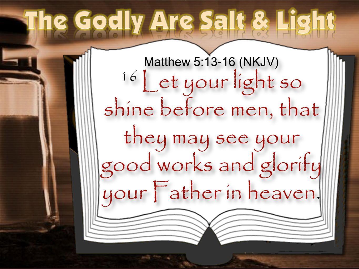 Matthew 5:13-16 (NKJV) 16 Let your light so shine before men, that they may see your good works and glorify your Father in heaven.