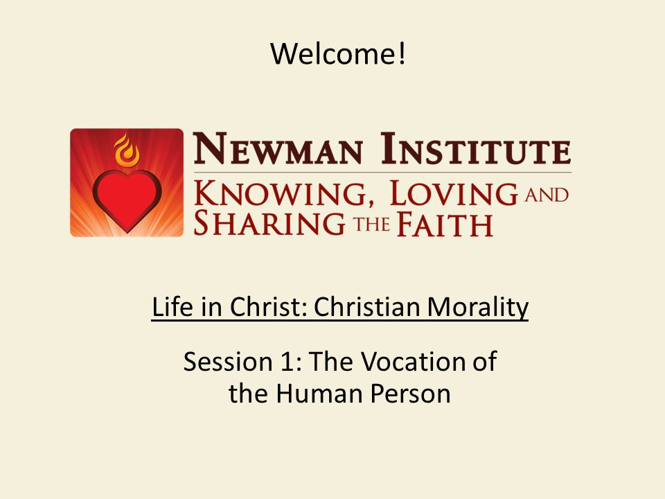 Welcome! Life in Christ: Christian Morality Session 1: The Vocation of the Human Person