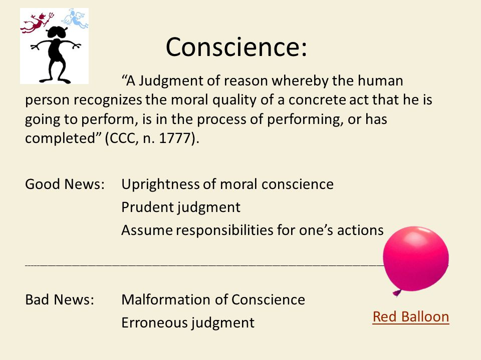 Conscience: A Judgment of reason whereby the human person recognizes the moral quality of a concrete act that he is going to perform, is in the process of performing, or has completed (CCC, n.