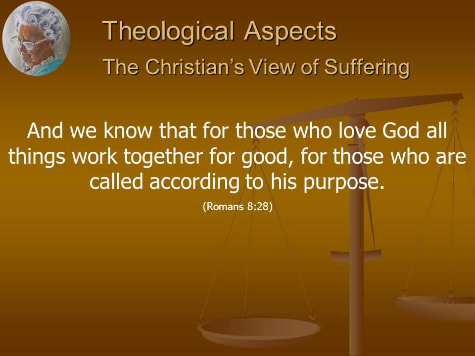 Theological Aspects The Christian's View of Suffering The Christian's View of Suffering And we know that for those who love God all things work together for good, for those who are called according to his purpose.
