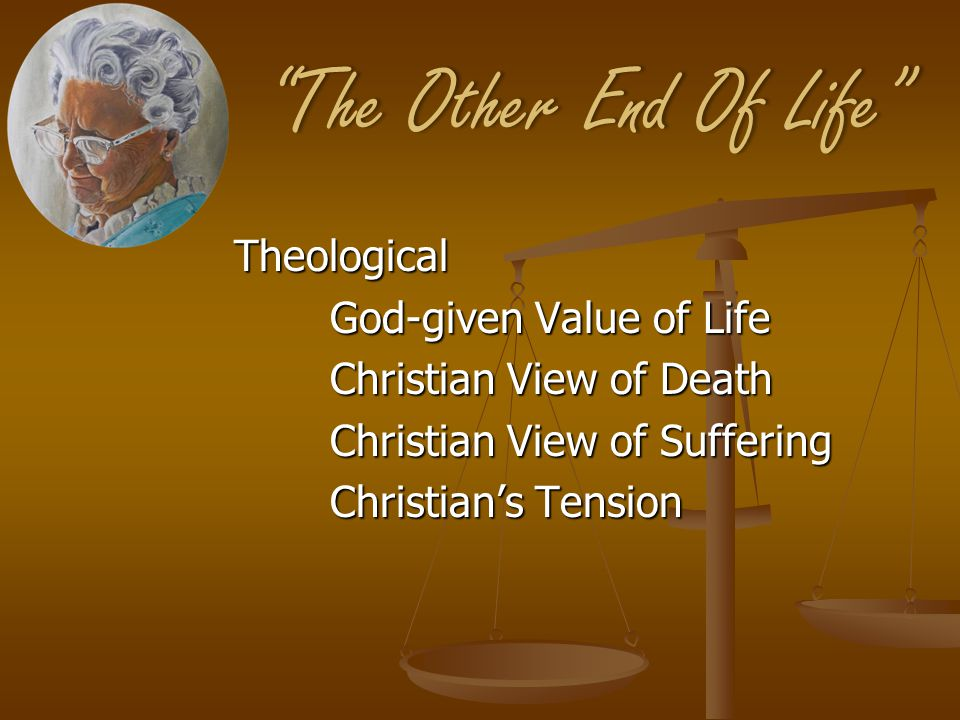 The Other End Of Life The Other End Of Life Theological God-given Value of Life Christian View of Death Christian View of Suffering Christian's Tension