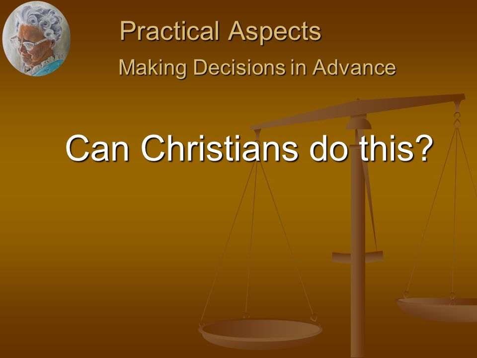 Practical Aspects Making Decisions in Advance Making Decisions in Advance Can Christians do this.