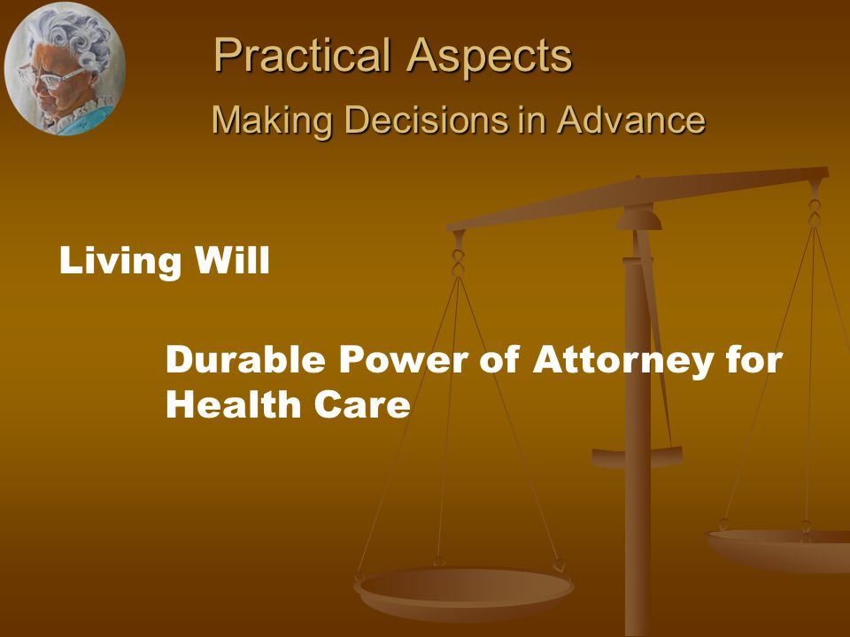Practical Aspects Making Decisions in Advance Making Decisions in Advance Living Will Durable Power of Attorney for Health Care