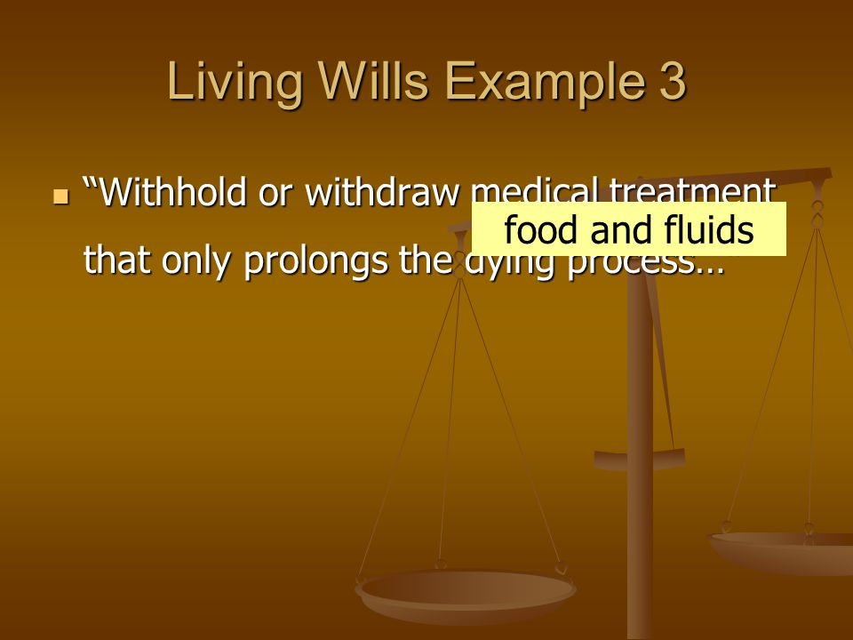 Living Wills Example 3 Withhold or withdraw medical treatment that only prolongs the dying process… Withhold or withdraw medical treatment that only prolongs the dying process… food and fluids