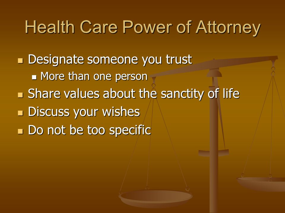 Health Care Power of Attorney Designate someone you trust More than one person Share values about the sanctity of life Discuss your wishes Do not be too specific