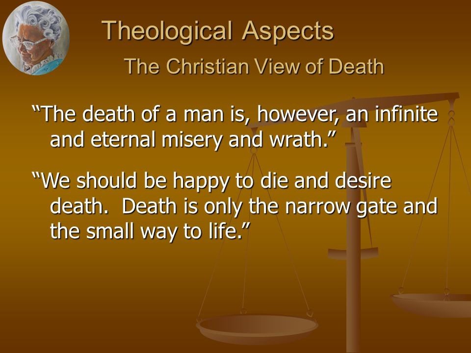 Theological Aspects The Christian View of Death The Christian View of Death The death of a man is, however, an infinite and eternal misery and wrath. We should be happy to die and desire death.