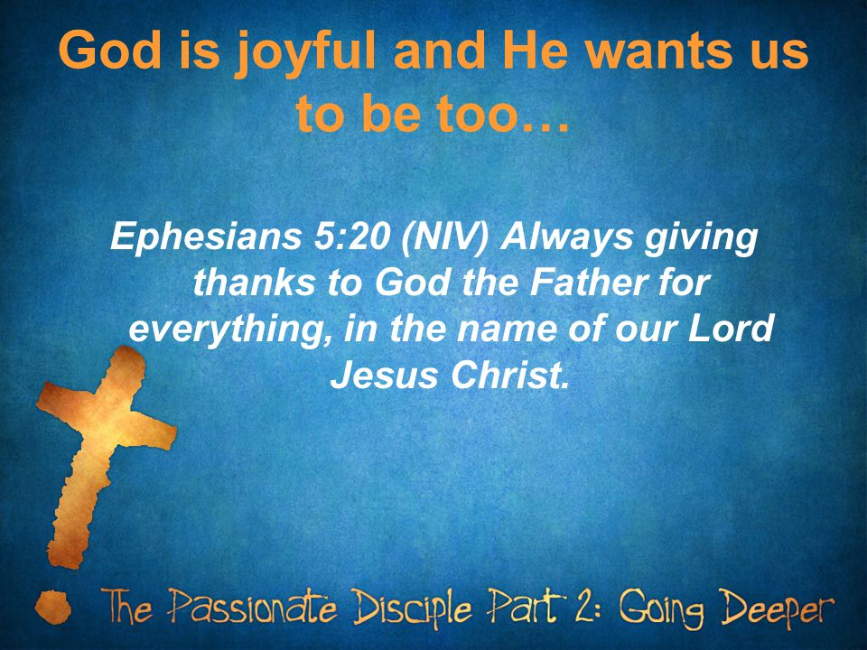 God is joyful and He wants us to be too… Ephesians 5:20 (NIV) Always giving thanks to God the Father for everything, in the name of our Lord Jesus Chr