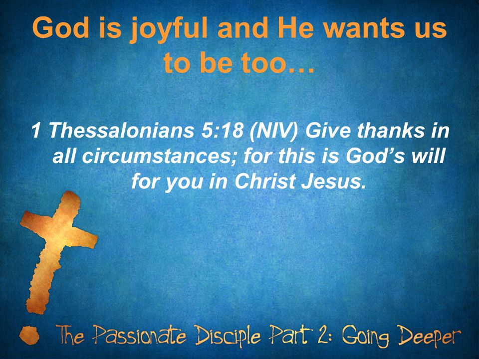 God is joyful and He wants us to be too… 1 Thessalonians 5:18 (NIV) Give thanks in all circumstances; for this is God's will for you in Christ Jesus.