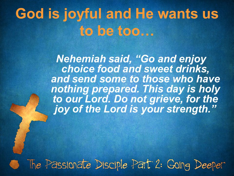 "God is joyful and He wants us to be too… Nehemiah said, ""Go and enjoy choice food and sweet drinks, and send some to those who have nothing prepared."