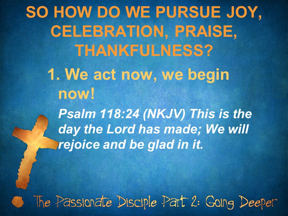 SO HOW DO WE PURSUE JOY, CELEBRATION, PRAISE, THANKFULNESS? 1. We act now, we begin now! Psalm 118:24 (NKJV) This is the day the Lord has made; We wil