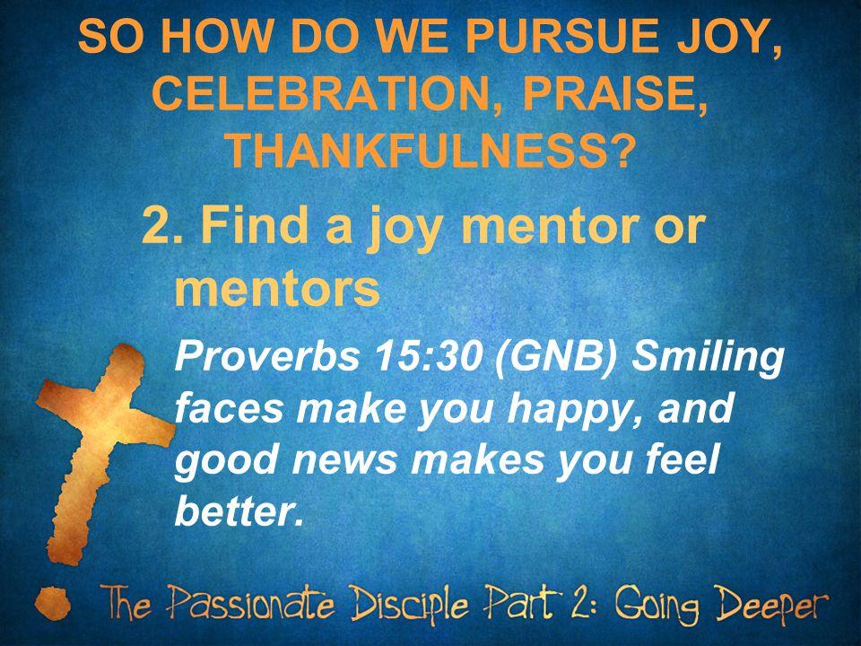 SO HOW DO WE PURSUE JOY, CELEBRATION, PRAISE, THANKFULNESS.