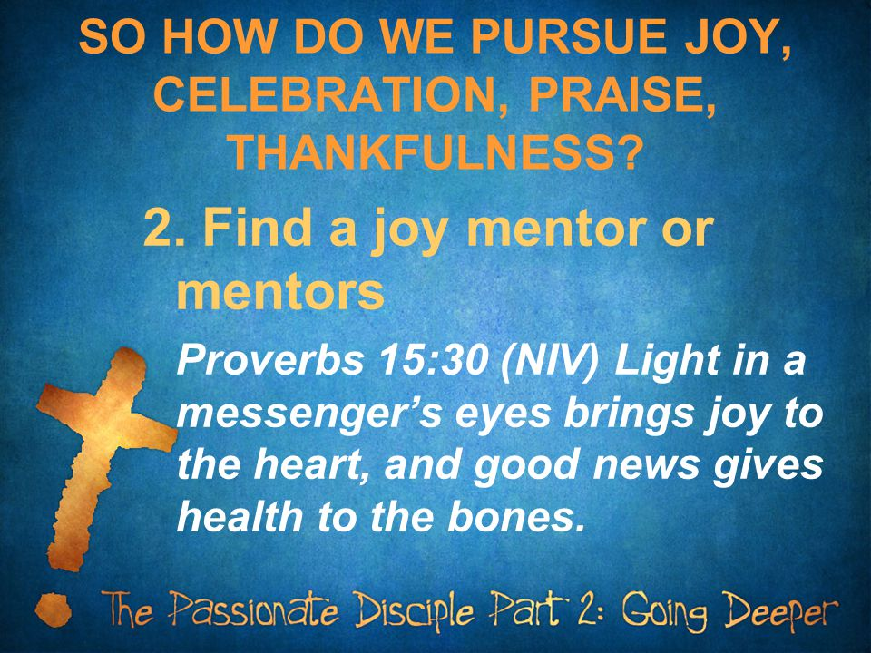 SO HOW DO WE PURSUE JOY, CELEBRATION, PRAISE, THANKFULNESS? 2. Find a joy mentor or mentors Proverbs 15:30 (NIV) Light in a messenger's eyes brings jo