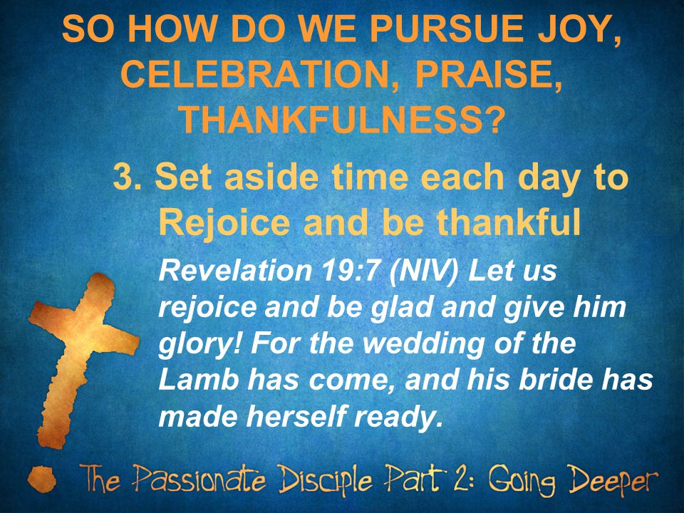 SO HOW DO WE PURSUE JOY, CELEBRATION, PRAISE, THANKFULNESS? 3. Set aside time each day to Rejoice and be thankful Revelation 19:7 (NIV) Let us rejoice