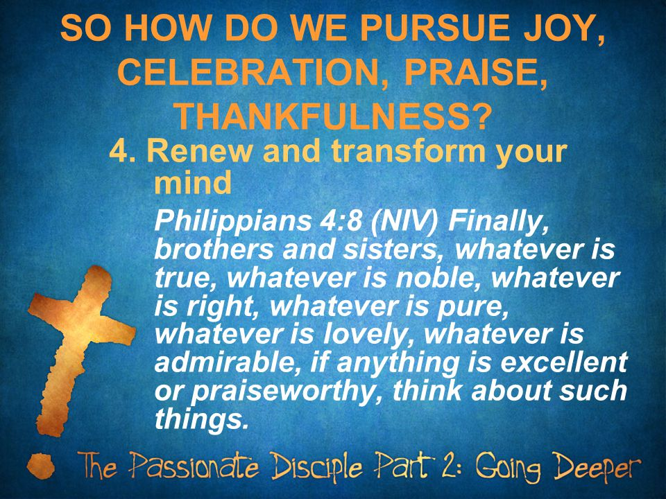 SO HOW DO WE PURSUE JOY, CELEBRATION, PRAISE, THANKFULNESS? 4. Renew and transform your mind Philippians 4:8 (NIV) Finally, brothers and sisters, what
