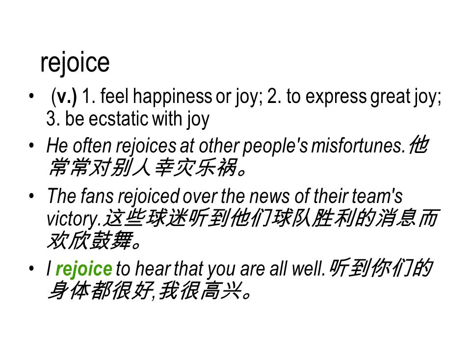 rejoice ( v.) 1. feel happiness or joy; 2. to express great joy; 3.
