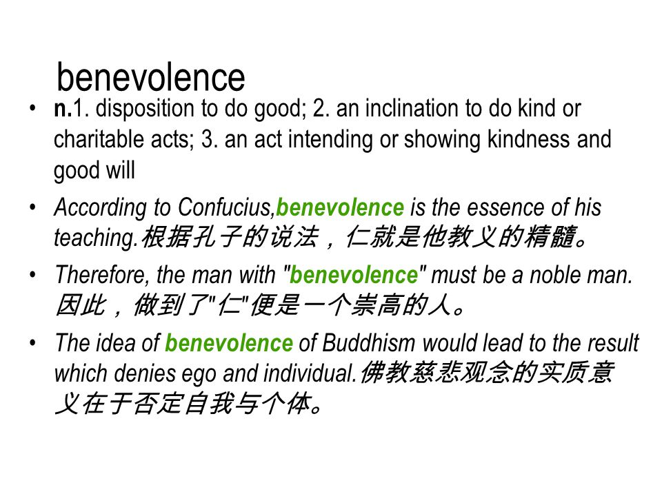benevolence n. 1. disposition to do good; 2. an inclination to do kind or charitable acts; 3.