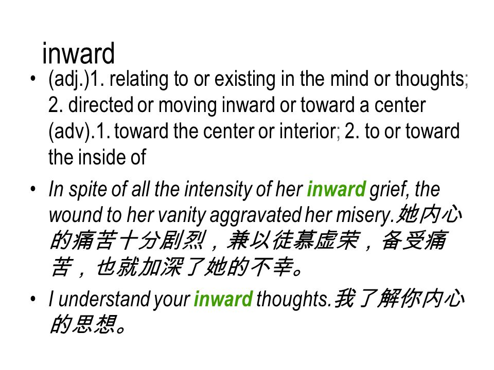 inward (adj.)1. relating to or existing in the mind or thoughts; 2.