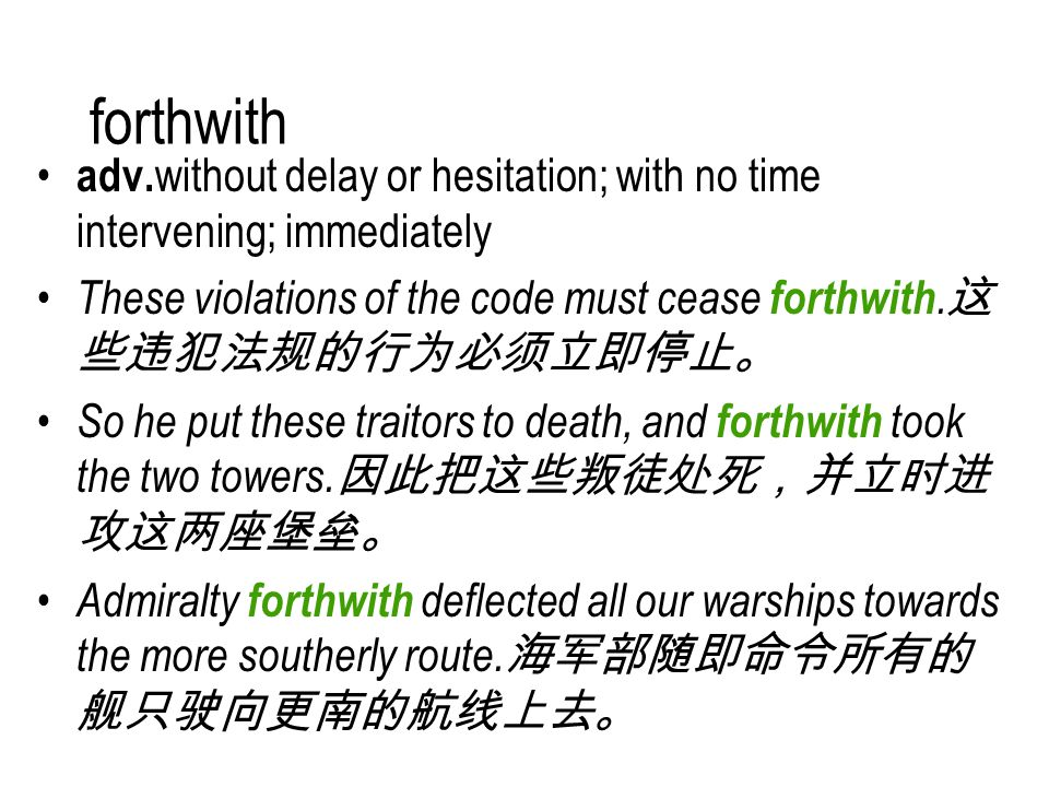 forthwith adv. without delay or hesitation; with no time intervening; immediately These violations of the code must cease forthwith. 这 些违犯法规的行为必须立即停止。
