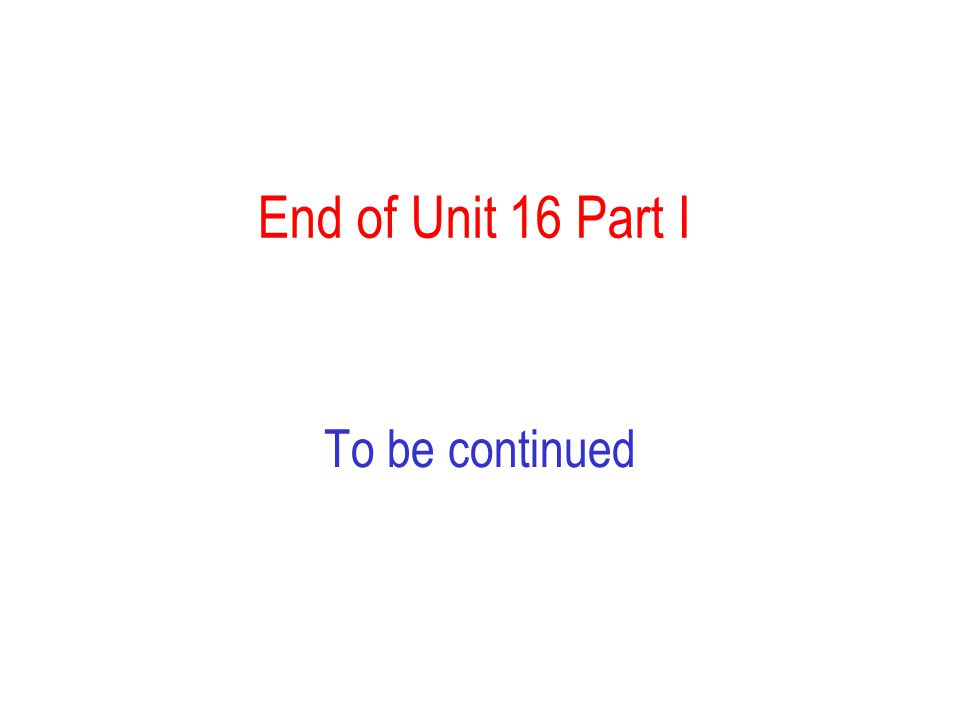 End of Unit 16 Part I To be continued