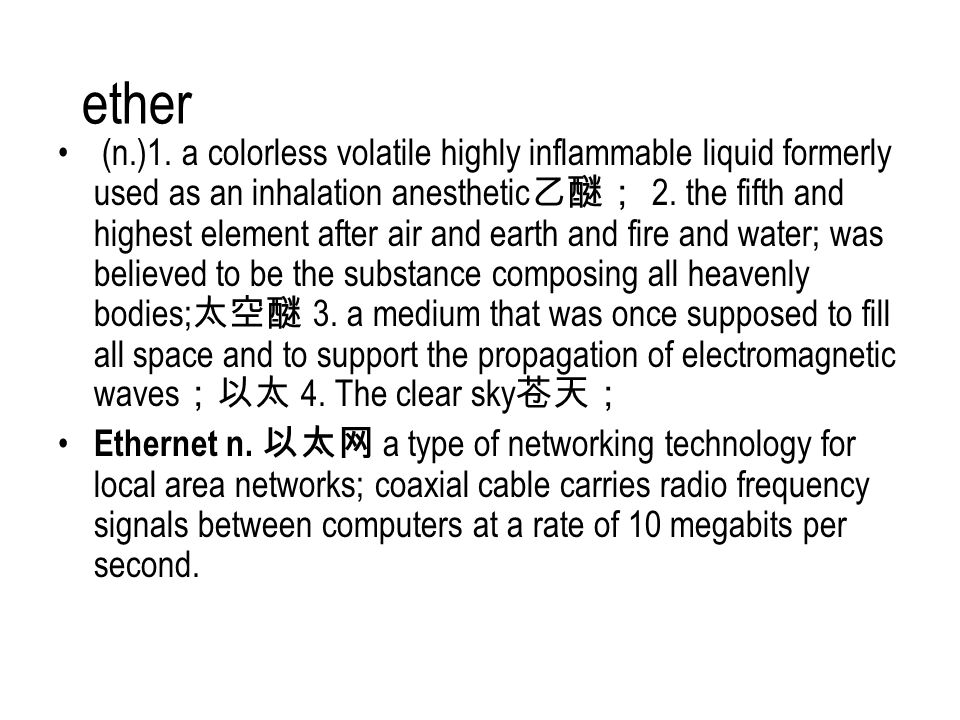 ether (n.)1. a colorless volatile highly inflammable liquid formerly used as an inhalation anesthetic 乙醚; 2. the fifth and highest element after air a