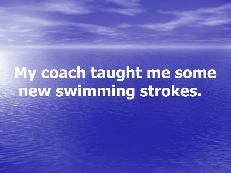 My coach taught me some new swimming strokes.