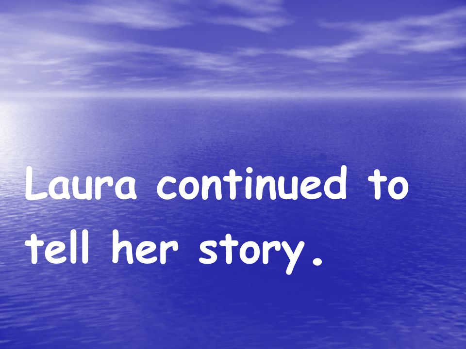 Laura continued to tell her story.