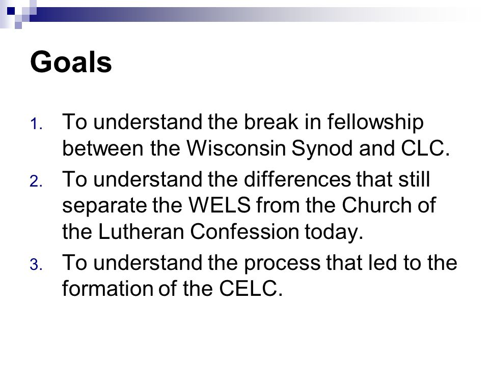 Goals 1. To understand the break in fellowship between the Wisconsin Synod and CLC.