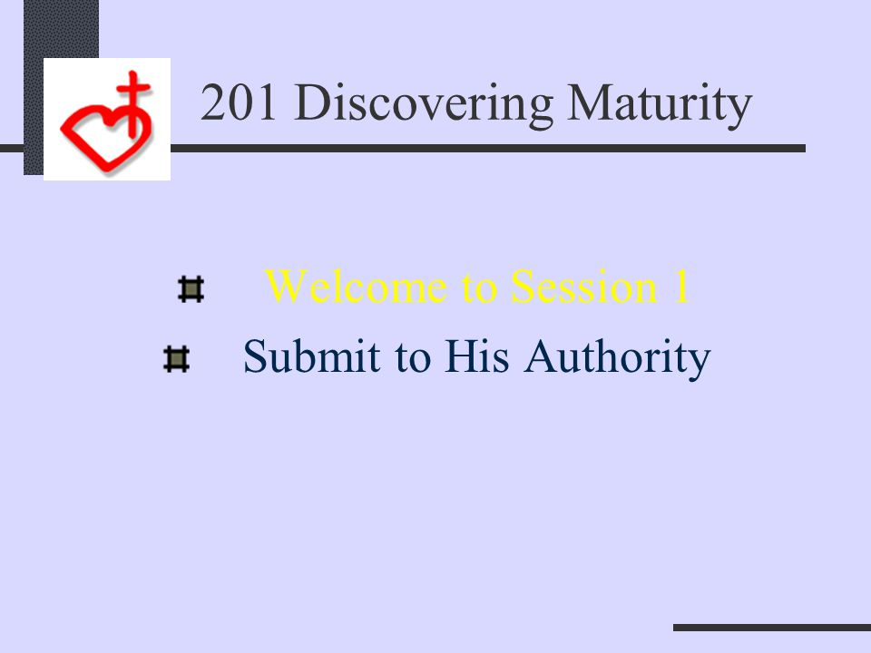 And We Learn To 201 Discovering Maturity 1. Submit to His Authority 2.