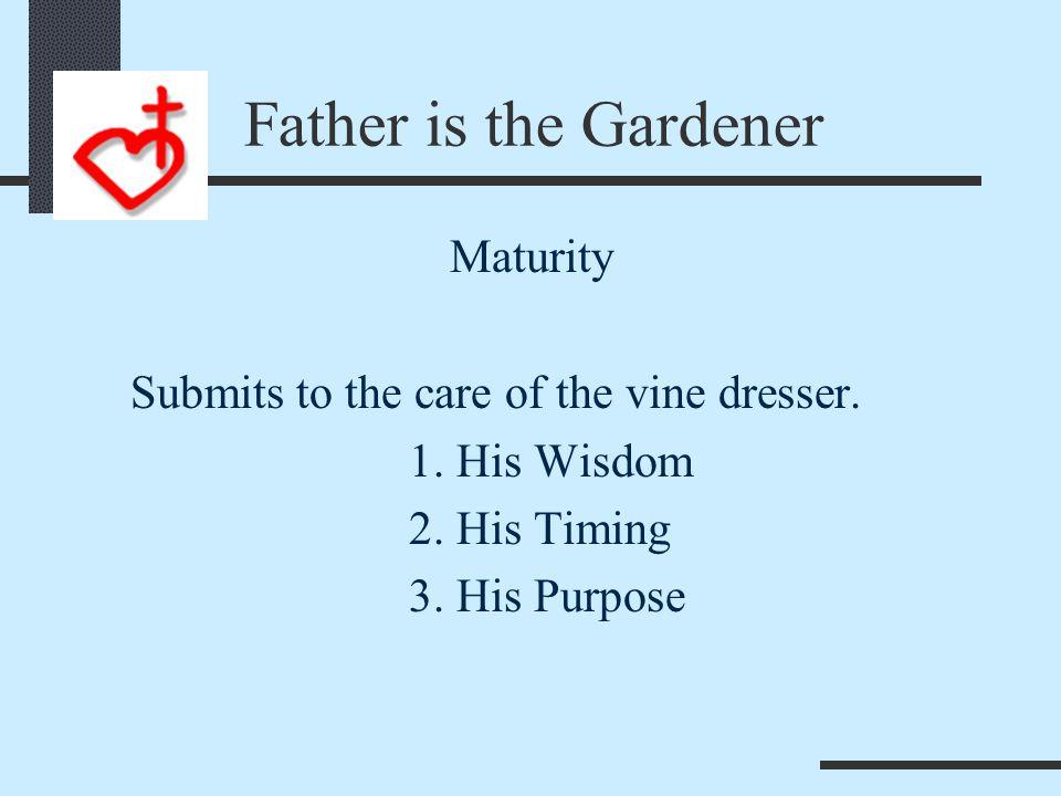 Father is the Gardener Maturity 1. Bears fruit 2. Has Seasons 3. Endures Chastening