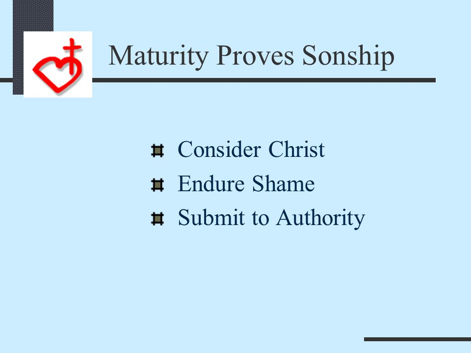Maturity Endures Chastening Heb 12:7 7Endure hardship as discipline; God is treating you as sons. For what son is not disciplined by his father? (NIV)