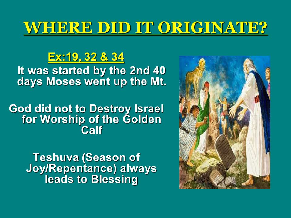 WHERE DID IT ORIGINATE.Ex:19, 32 & 34 It was started by the 2nd 40 days Moses went up the Mt.