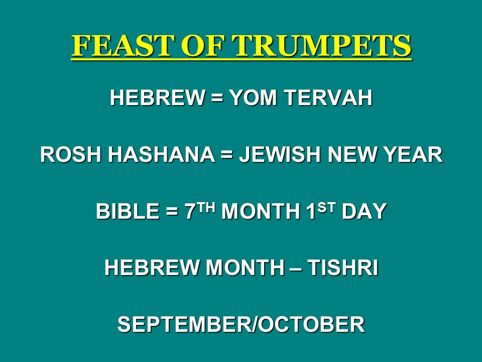 FEAST OF TRUMPETS HEBREW = YOM TERVAH ROSH HASHANA = JEWISH NEW YEAR BIBLE = 7 TH MONTH 1 ST DAY HEBREW MONTH – TISHRI SEPTEMBER/OCTOBER