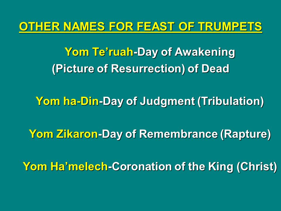 OTHER NAMES FOR FEAST OF TRUMPETS Yom Te'ruah-Day of Awakening (Picture of Resurrection) of Dead Yom ha-Din-Day of Judgment (Tribulation) Yom Zikaron-Day of Remembrance (Rapture) Yom Ha'melech-Coronation of the King (Christ)