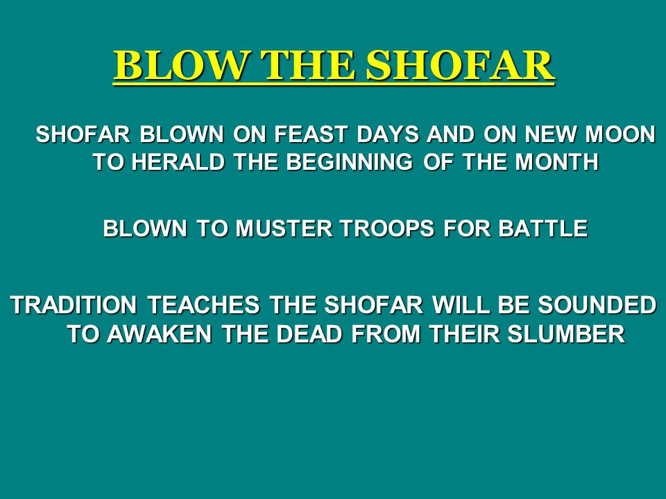 BLOW THE SHOFAR SHOFAR BLOWN ON FEAST DAYS AND ON NEW MOON TO HERALD THE BEGINNING OF THE MONTH BLOWN TO MUSTER TROOPS FOR BATTLE TRADITION TEACHES THE SHOFAR WILL BE SOUNDED TO AWAKEN THE DEAD FROM THEIR SLUMBER