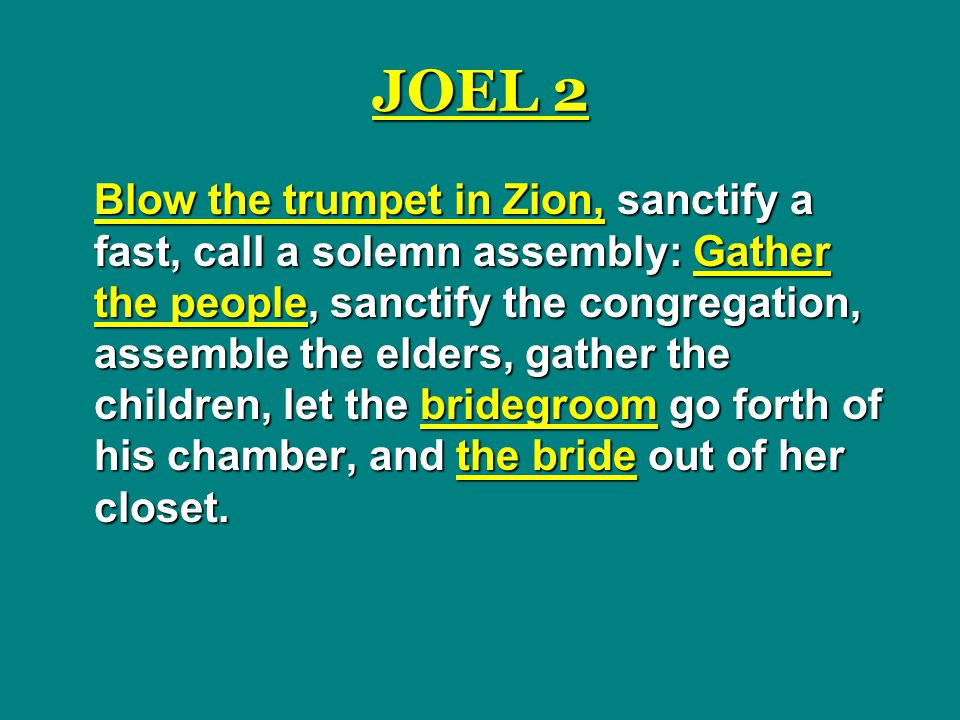 JOEL 2 Blow the trumpet in Zion, sanctify a fast, call a solemn assembly: Gather the people, sanctify the congregation, assemble the elders, gather the children, let the bridegroom go forth of his chamber, and the bride out of her closet.