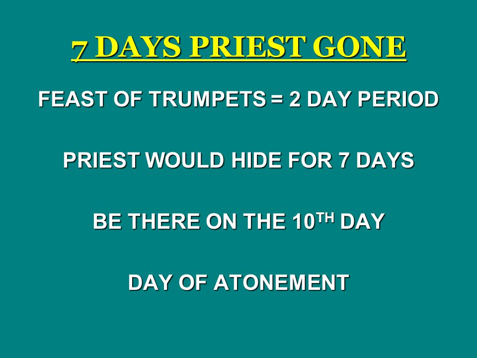7 DAYS PRIEST GONE FEAST OF TRUMPETS = 2 DAY PERIOD PRIEST WOULD HIDE FOR 7 DAYS BE THERE ON THE 10 TH DAY DAY OF ATONEMENT