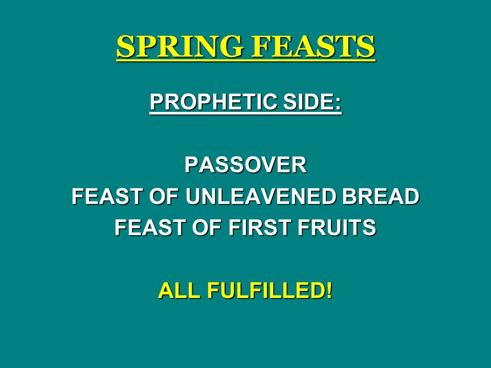 SPRING FEASTS PROPHETIC SIDE: PASSOVER FEAST OF UNLEAVENED BREAD FEAST OF FIRST FRUITS ALL FULFILLED!