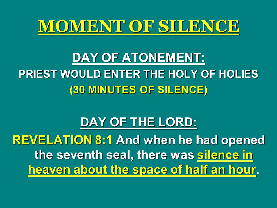 MOMENT OF SILENCE DAY OF ATONEMENT: PRIEST WOULD ENTER THE HOLY OF HOLIES (30 MINUTES OF SILENCE) DAY OF THE LORD: REVELATION 8:1 And when he had opened the seventh seal, there was silence in heaven about the space of half an hour.