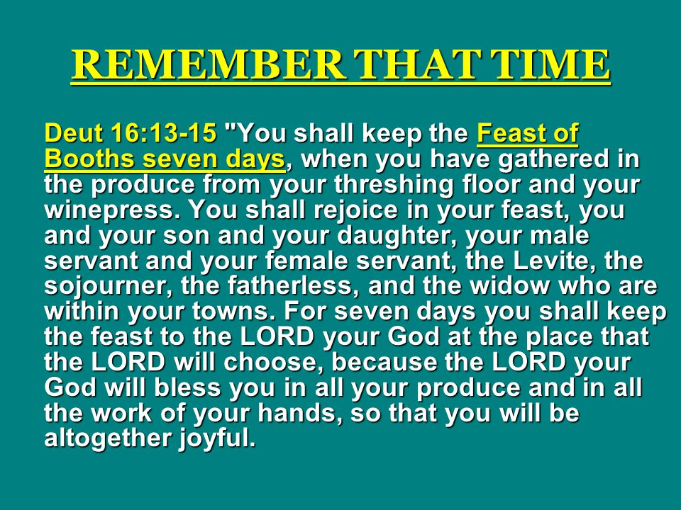REMEMBER THAT TIME Deut 16:13-15 You shall keep the Feast of Booths seven days, when you have gathered in the produce from your threshing floor and your winepress.