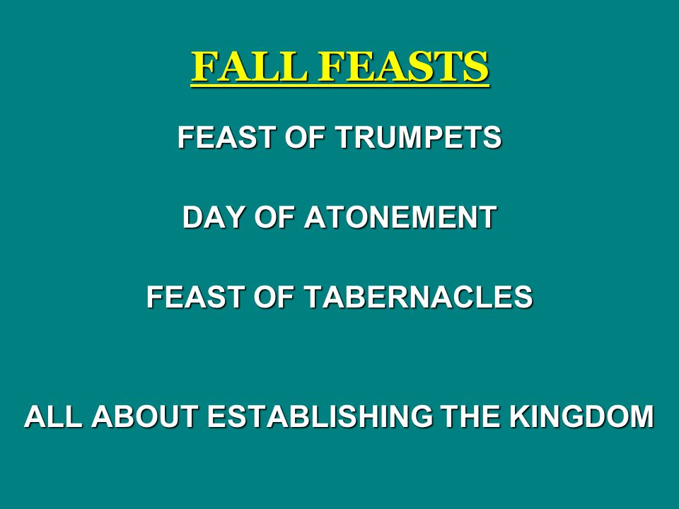 FALL FEASTS FEAST OF TRUMPETS DAY OF ATONEMENT FEAST OF TABERNACLES ALL ABOUT ESTABLISHING THE KINGDOM