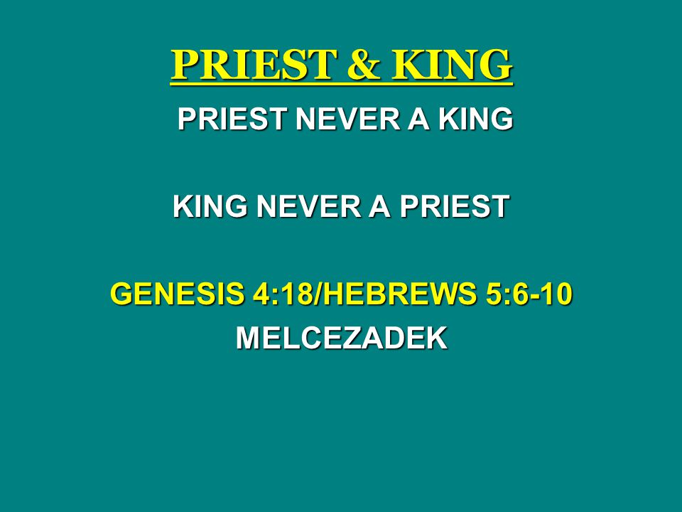 PRIEST & KING PRIEST NEVER A KING PRIEST NEVER A KING KING NEVER A PRIEST GENESIS 4:18/HEBREWS 5:6-10 MELCEZADEK