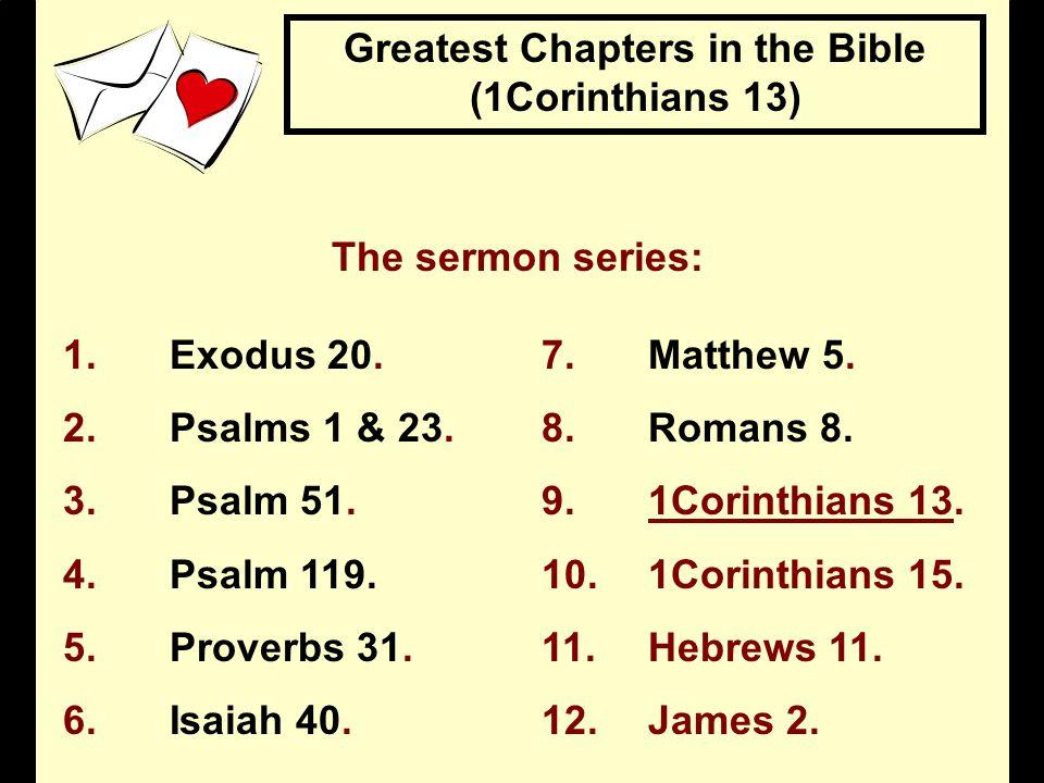 The sermon series: 1.Exodus 20.7.Matthew 5. 2.Psalms 1 & 23.8.Romans 8. 3.Psalm 51.9.1Corinthians 13. 4.Psalm 119.10.1Corinthians 15. 5.Proverbs 31.11
