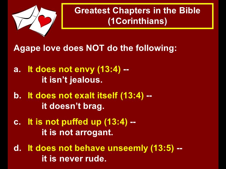 Greatest Chapters in the Bible (1Corinthians) Agape love does NOT do the following: a.It does not envy (13:4) -- it isn't jealous.